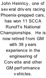 John Heinricy, one of several drivers racing Phoenix-prepped cars, has won 11 SCCA Runoffs National Championships.  He is now retired from GM with 38 years experience in the  engineering of Corvette and other GM performance vehicles.