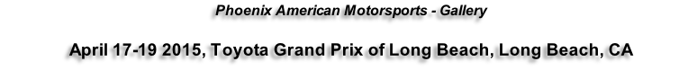 Phoenix American Motorsports - Gallery  April 17-19 2015, Toyota Grand Prix of Long Beach, Long Beach, CA