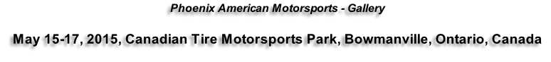 Phoenix American Motorsports - Gallery  May 15-17, 2015, Canadian Tire Motorsports Park, Bowmanville, Ontario, Canada