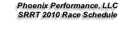 Phoenix Performance, LLC  SRRT 2010 Race Schedule